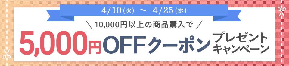 4/10(火)~4/25(水) \10,000円以上の商品購入で/ 5,000円OFFクーポンプレゼント