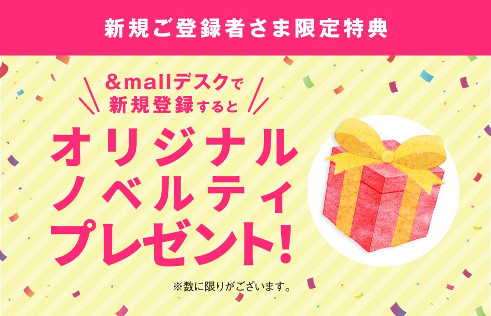 新規登録者さま限定特典 &mallデスクで新規登録すると オリジナルノベルティプレゼント! ※数に限りがございます。