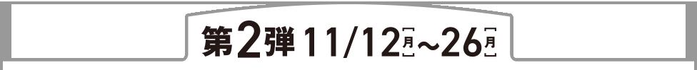 第2弾11/12(月)~11/26(月)