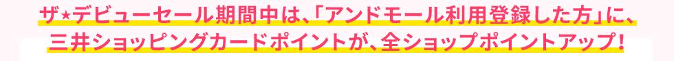 ザ★デビューセール期間中は、「アンドモール利用登録した方」に、三井ショッピングカードポイントが、全ショップポイントアップ!