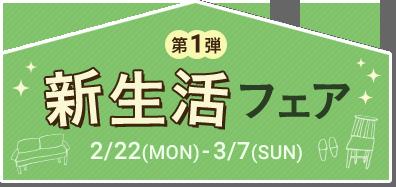 第1弾 新生活フェア 2/22(MON)-3/7(SUN)