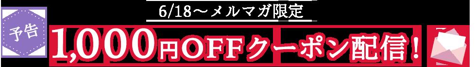 6/18~ メルマガ限定 [予告]1,000円OFFクーポン配信!