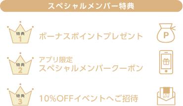 スペシャルメンバー特典 特典1 ボーナスポイントプレゼント 特典2 アプリ限定スペシャルメンバークーポン 特典3 10%OFFイベントへご招待