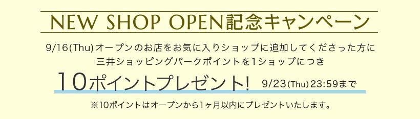 NEW SHOP OPEN記念キャンペーン 9/16(Thu)オープンのお店をお気に入りショップに追加してくださった方に三井ショッピングパークポイントを1ショップにつき 10ポイントプレゼント! 9/23(Thu)23:59まで ※10ポイントはオープンから1ヶ月以内にプレゼントいたします。