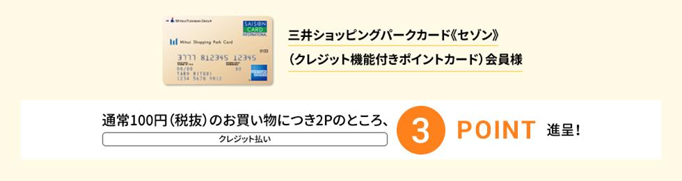 三井ショッピングパークカード《セゾン》(クレジット機能付きポイントカード)会員様 通常100円(税抜)のお買い物につき 2Pのところ、クレジット払い、3POINT