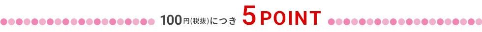 100円(税抜)につき5POINT