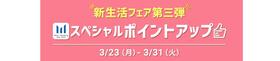 新生活フェア第三段 スペシャルポイントアップ 3/23(月)-3/31(火)
