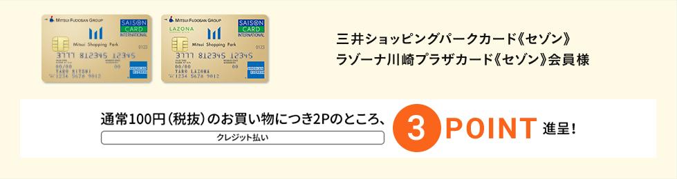 三井ショッピングパークカード《セゾン》ラゾーナ川崎プラザカード《セゾン》会員様 通常100円(税抜)のお買い物につき2Pのところ、3POINT