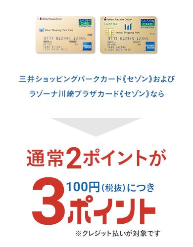 三井ショッピングパークカード《セゾン》および、ラゾーナ川崎プラザカード《セゾン》なら通常2ポイントが100円(税抜)につき3ポイント ※クレジット払いが対象です
