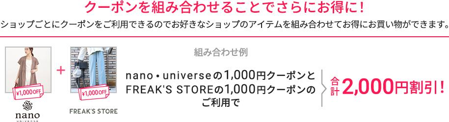 クーポンを組み合わせることでさらにお得に! ショップごとにクーポンをご利用できるのでお好きなショップのアイテムを組み合わせてお得にお買い物ができます。 組み合わせ例 ジャーナルスタンダードレリュームの2,000円クーポンとnano・universeの1,500円OFFクーポンのご利用で 合計3,000円割引!