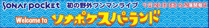 >Sonar Pocket 初の野外ワンマンライブ Welcome to ソナポケスパーラン 7月20日(土)2公演開催!!