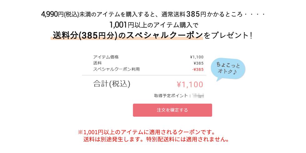 4,990円以下のアイテムを購入すると、通常送料385円かかるところ・・・・ 1,001円以上のアイテム購入で送料分(385円分)のスペシャルクーポンをプレゼント! ※1,001円以上のアイテムに適用されるクーポンです。送料は別途発生します。特別配送料には適用されません。