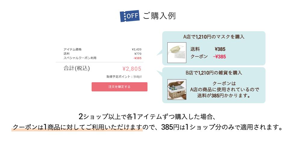 ご購入例 「A店で1,210円分のマスクを購入 → 送料¥385 クーポン -385円」 「B店で1,210円の雑貨を購入 → クーポンはA店の商品に使用されているので送料が385円かかります。」 2ショップ以上で各1アイテムずつ購入した場合、クーポンは1商品に対してご利用いただけますので、385円は1ショップ分のみで適用されます。