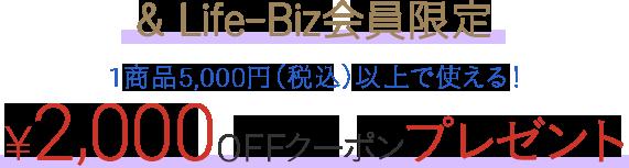 &Life-Biz会員限定!1商品5,000円(税込)以上で使える! ¥2,000OFFクーポンプレゼント