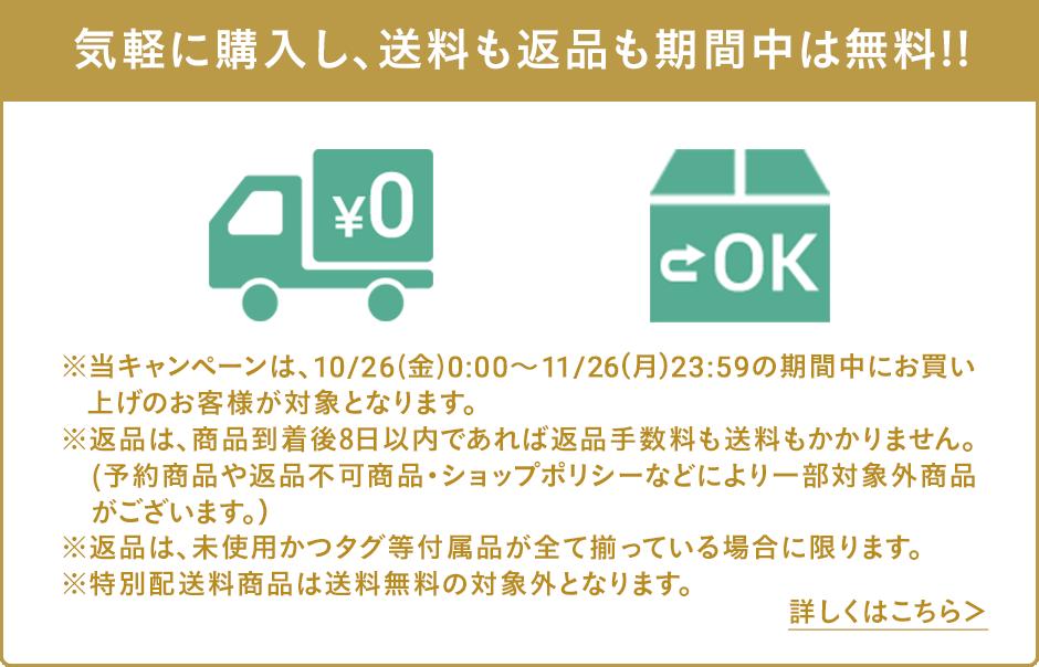 気軽に購入し、送料も返品も期間中は無料!!※当キャンペーンは、10/26(金)0:00〜11/26(月)23:59の期間中にお買い上げのお客様が対象となります。※返品は、商品到着後8日以内であれば返品手数料も送料もかかりません。(予約商品や返品不可商品など一部対象外商品がございます。)※返品は、未使用かつタグ等付属品が全て揃っている場合に限ります。※特別配送料商品は送料無料の対象外となります。