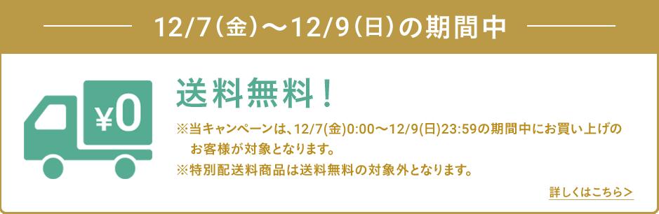 12/7(金)~12/9(日)の期間中 送料無料!※当キャンペーンは、12/7(金)0:00〜12/9(日)23:59の期間中にお買い上げのお客様が対象となります。※特別配送料商品は送料無料の対象外となります。