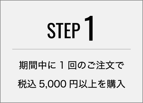 step1 期間中に1回のご注文で税込5,000円以上を購入