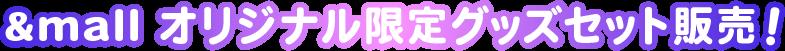 &mall オリジナル限定グッズセット販売!
