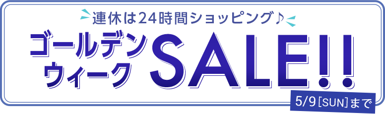 連休は24時間ショッピング♪ ゴールデンウィーク SALE!!  5/9[Sun]まで