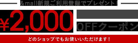 &mall新規ご利用登録でプレゼント!¥2,000OFFクーポン[3/5(月)まで] どのショップでもお使いいただけます!