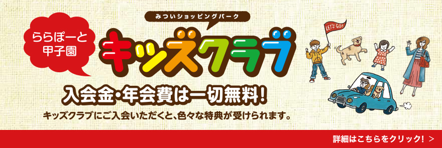 We see LaLaport Koshien, and retail park Kids club enrollment fee, annual fee is just free entirely! We can receive various privileges when we have you enroll in Kids club. The details are Clik! in this