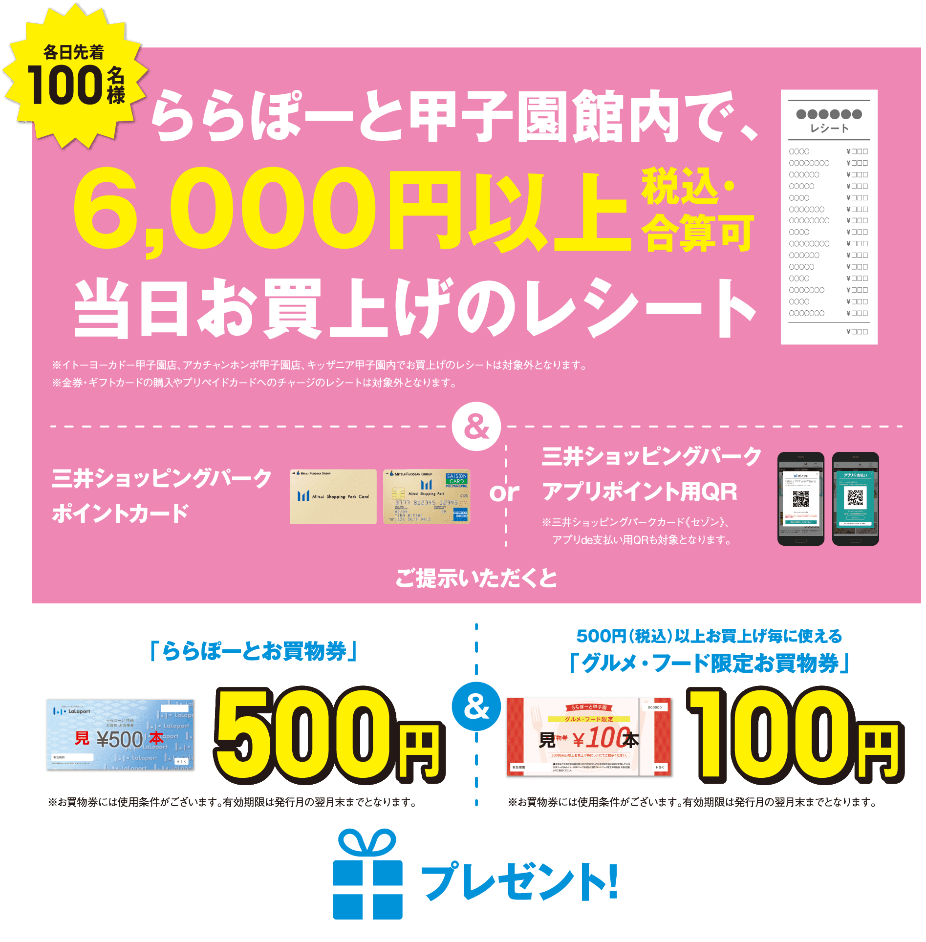 """Receipt of the adding up possible day purchase tax-included in 100 people LaLaport Koshien building the first in every day 6,000 yen or more ※Receipt of purchase is excluded in Ito Yokado Koshien store, akachan honpo Koshien store, KidZania Koshien. ※Receipt of purchase is excluded in Ito Yokado Koshien store, akachan honpo Koshien store, KidZania Koshien. QR for Mitsui Shopping Park reward card or Mitsui Shopping Park application point ※It is for Mitsui Shopping Park card << Saison >>, QR for application de payment, too. When have show; """"LaLaport shopping ticket"""" 500 yen ※Terms of use are to shopping ticket. It is expiration date until the end of the month of issuance month. """"Gourmet foods-limited shopping ticket"""" which is usable every purchase 500 yen (tax-included) or more 100 yen ※Terms of use are to shopping ticket. It is expiration date until the end of the month of issuance month. Present!"""