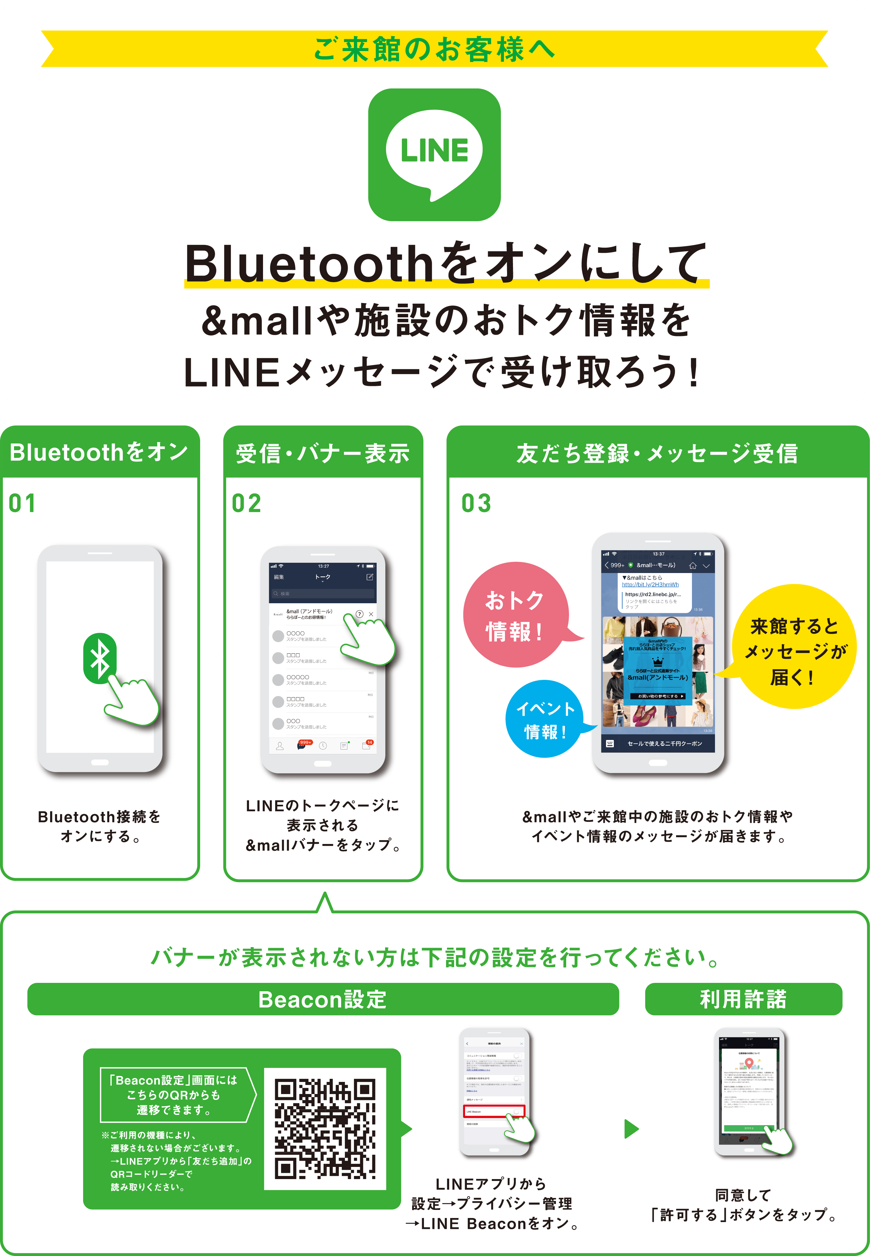 """To customer of visit. We turn on Bluetooth, and let's receive advantageous information of &mall and facility by LINE message! """"It is on in Bluetooth"""", and 01 turns on Bluetooth connection. """"Reception, banner setting"""" 02 taps &mall banner displayed on talk page of LINE. Message of advantageous information and event information of """"friend registration, message reception"""" 03.&mall and visiting facilities arrives. Person whom banner is not shown, please set the following. """"Beacon setting"""" Beacon setting window can change from this QR. ※It may not be changed by model of the use. → Please read in QR cord leaders of """"addition of friend"""" from LINE application. We are set by LINE application → Privacy management → We turn on LINE Beacon. We tap the """"use consent"""" button which we agree and """"admit""""."""