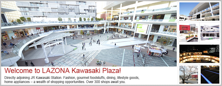 Welcome to LAZONA Kawasaki Plaza! Directly adjoining JR Kawasaki Station. Fashion, gourmet foodstuffs, dining, lifestyle goods, home appliances – a wealth of shopping opportunities. Over 300 shops await you.