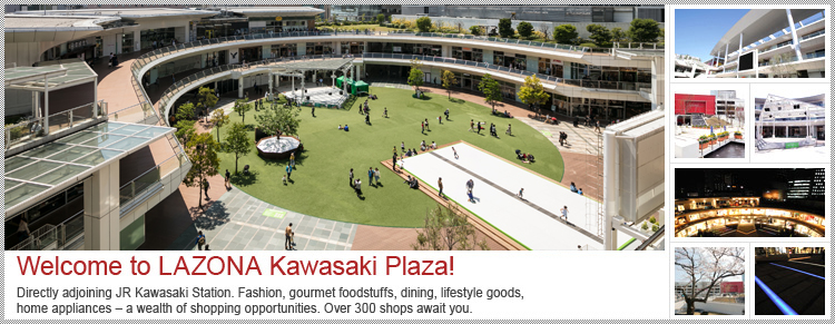 Welcome to LAZONA Kawasaki Plaza! Directly adjoining JR Kawasaki Station. Fashion,gourmet foodstuffs,dining,lifestyle goods,home appliances – a wealth of shopping opportunities. Over 300 shops await you.