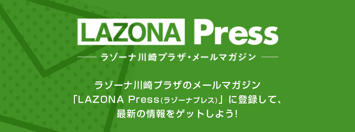 "We enroll in e-mail magazine ""LAZONA Press"" (razonapuresu) of LAZONA Press - LAZONA Kawasaki Plaza e-mail magazine - LAZONA Kawasaki Plaza, and let's get the latest information!"